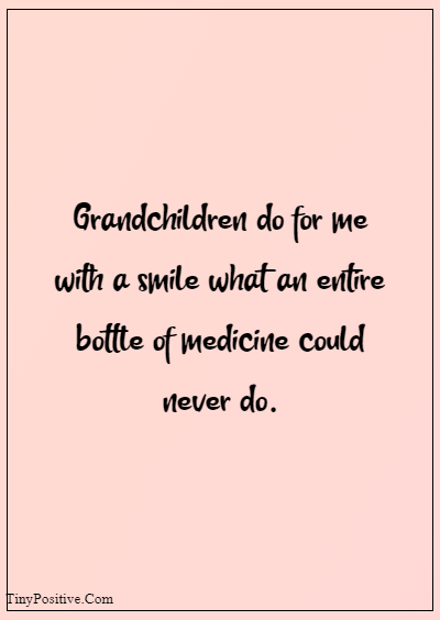 """42 Grandparents Quotes """"Grandchildren do for me with a smile what an entire bottle of medicine could never do."""""""